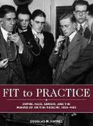 Fit to Practice - Empire, Race, Gender, and the Making of British Medicine, 1850-1980