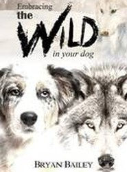 Embracing the Wild in Your Dog, an Understanding of the Authors of Our Dog's Behavior-Nature and the Wolf