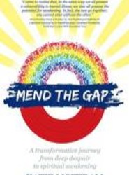 Mend the Gap - A Transformative Journey from Deep Despair to Spiritual Awakening