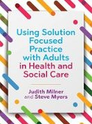 Using Solution Focused Practice with Adults in Health and Social Care