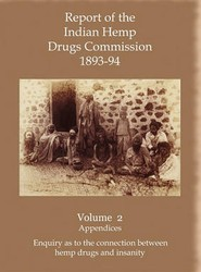 Report of the Indian Hemp Drugs Commission 1893-94 Volume 2 Appendices - Enquiry as to the Connection Between Hemp Drugs and Insanity