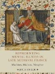 Representing Mental Illness in Late Medieval Fra - Machines, Madness, Metaphor