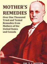 Mother's Remedies Over One Thousand Tried and Tested Remedies from Mothers of the United States and Canada - Over 1000 Pages with Original Illustrations and Indices
