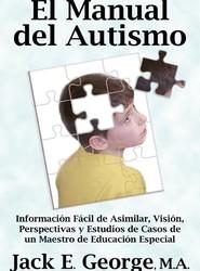 El Manual del Autismo: Informacion Facil de Asimilar, Vision, Perspectivas y Estudios de Casos de un Maestro de Educacion Especial