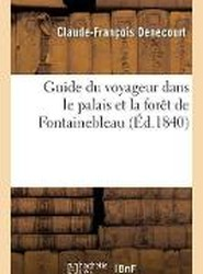 Guide Du Voyageur Dans Le Palais Et La Foret de Fontainebleau