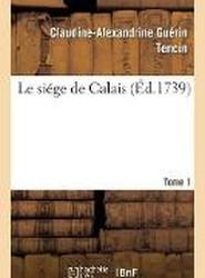Le Siege de Calais. Tome 1