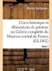 Cours Historique Et Elementaire de Peinture Ou Galerie Complette Du Museum Central de France. Tome 7