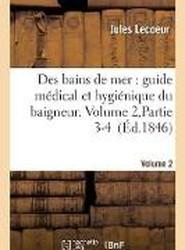 Des Bains de Mer: Guide Medical Et Hygienique Du Baigneur. Volume 2, Partie 3-4