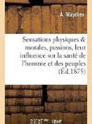 Sensations Physiques Et Morales, Passions, Leur Influence Sur La Sante de L'Homme Et Des Peuples,