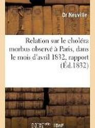 Relation Sur Le Cholera Morbus Observe a Paris, Dans Le Mois D'Avril 1832, Suivie D'Un Rapport