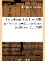 Le Traitement de la Syphilis Par Les Compos s Arsenicaux. 2e dition