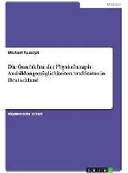 Die Geschichte Der Physiotherapie. Ausbildungsmoglichkeiten Und Status in Deutschland