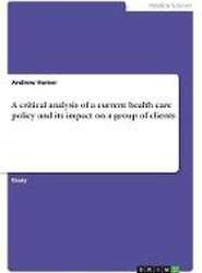 A Critical Analysis of a Current Health Care Policy and Its Impact on a Group of Clients