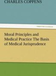 Moral Principles and Medical Practice the Basis of Medical Jurisprudence