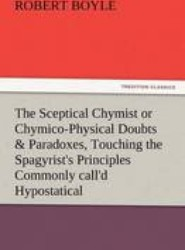 The Sceptical Chymist or Chymico-Physical Doubts & Paradoxes, Touching the Spagyrist's Principles Commonly Call'd Hypostatical, as They Are Wont to Be