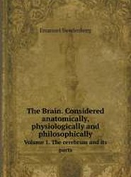 The Brain. Considered Anatomically, Physiologically and Philosophically Volume 1. the Cerebrum and Its Parts