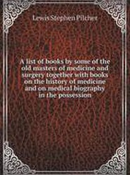 A List of Books by Some of the Old Masters of Medicine and Surgery Together with Books on the History of Medicine and on Medical Biography in the Possession