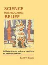 Science Interrogating Belief. Bridging the Old and New Traditions of Medicine in Africa