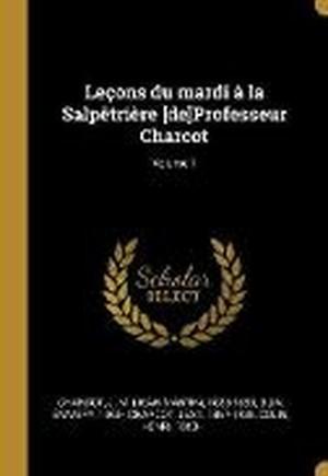Lecons Du Mardi A La Salpetriere [de]professeur Charcot; Volume 1