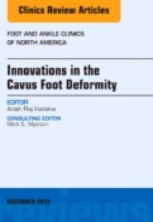 Innovations in the Cavus Foot Deformity, An Issue of Foot and Ankle Clinics, E-Book