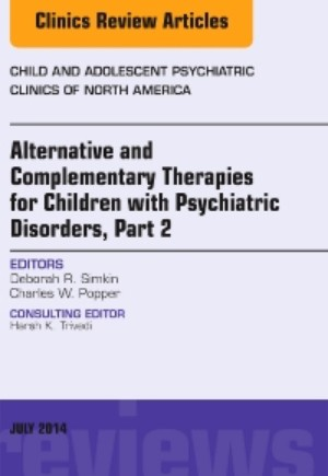 Alternative and Complementary Therapies for Children with Psychiatric Disorders, Part 2, An Issue of Child and Adolescent Psychiatric Clinics of North America