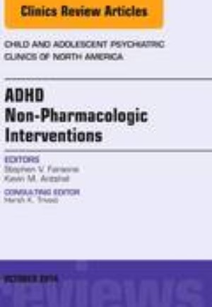 ADHD: Non-Pharmacologic Interventions,  An Issue of Child and Adolescent Psychiatric Clinics of North America