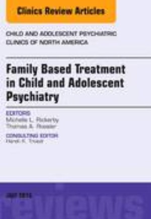Family-Based Treatment in Child and Adolescent Psychiatry, An Issue of Child and Adolescent Psychiatric Clinics of North America