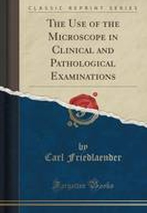 The Use of the Microscope in Clinical and Pathological Examinations (Classic Reprint)
