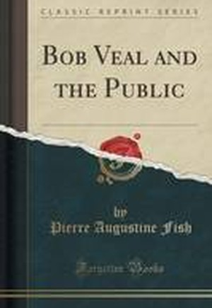 Bob Veal and the Public (Classic Reprint)