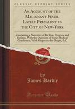 An Account of the Malignant Fever, Lately Prevalent in the City of New-York