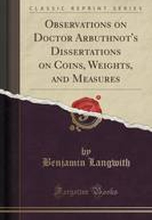 Observations on Doctor Arbuthnot's Dissertations on Coins, Weights, and Measures (Classic Reprint)