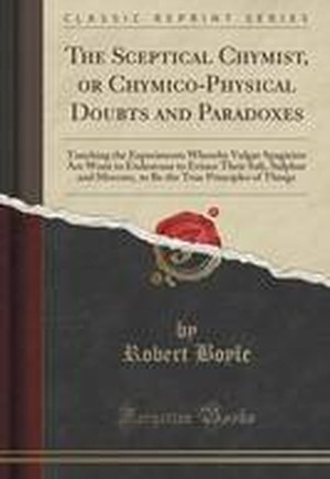 The Sceptical Chymist, or Chymico-Physical Doubts and Paradoxes