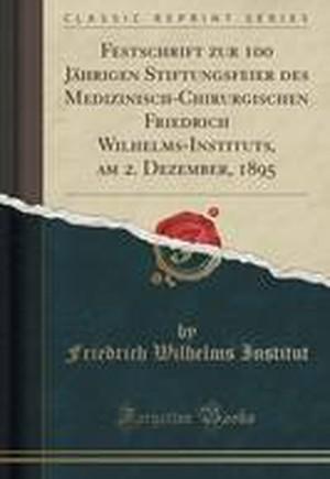 Festschrift Zur 100 Jahrigen Stiftungsfeier Des Medizinisch-Chirurgischen Friedrich Wilhelms-Instituts, Am 2. Dezember, 1895 (Classic Reprint)