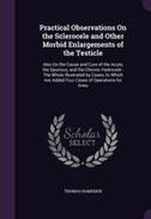 Practical Observations on the Sclerocele and Other Morbid Enlargements of the Testicle