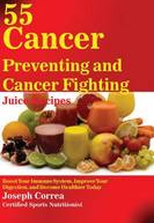 55 Cancer Preventing and Cancer Fighting Juice Recipes