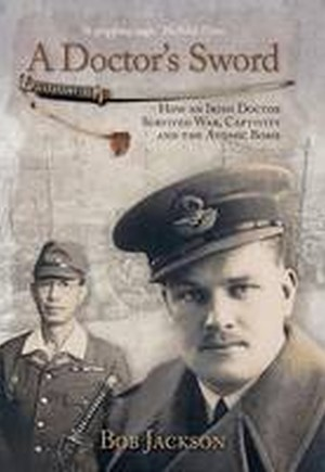 A Doctor's Sword: How an Irish Doctor Survived War, Captivity and the Atomic Bomb 2016