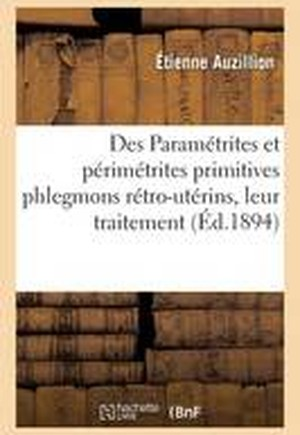 Des Parametrites Et Perimetrites Primitives Phlegmons Retro-Uterins, Leur Traitement