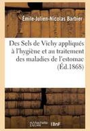 Des Sels de Vichy Appliques A L'Hygiene Et Au Traitement Des Maladies de L'Estomac. de L'Anemie