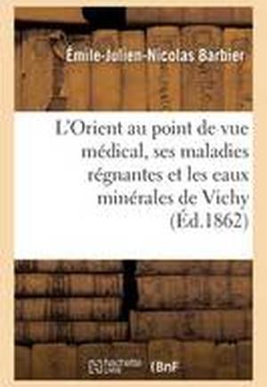 L'Orient Au Point de Vue Medical, Ses Maladies Regnantes Et Les Eaux Minerales de Vichy