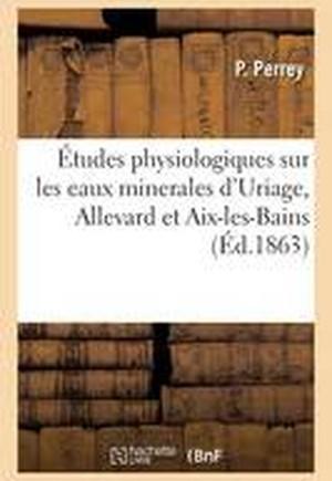A0/00tudes Physiologiques Sur Les Eaux Minerales D'Uriage, Allevard Et AIX-Les-Bains