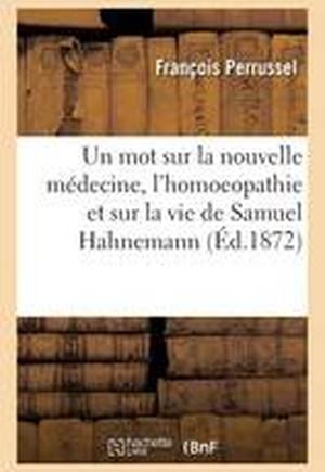 Un Mot Sur La Nouvelle Medecine, L'Homoeopathie Et Sur La Vie de Samuel Hahnemann, Son Fondateur