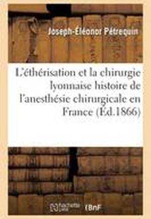 L'Etherisation Et La Chirurgie Lyonnaise: Pour L'Histoire de L'Anesthesie Chirurgicale En France