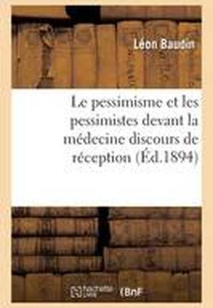 Le Pessimisme Et Les Pessimistes Devant La Medecine Discours de Reception A L'Academie Des Sciences