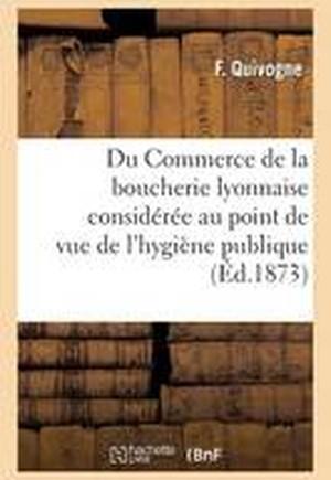 Du Commerce de la Boucherie Lyonnaise Consid�r�e Au Point de Vue de l'Hygi�ne Publique