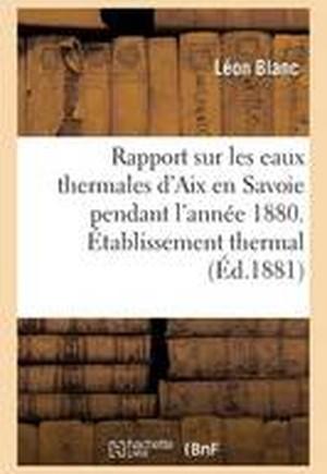 Rapport Sur Les Eaux Thermales D'Aix En Savoie Pendant L'Annee 1880. Etablissement Thermal