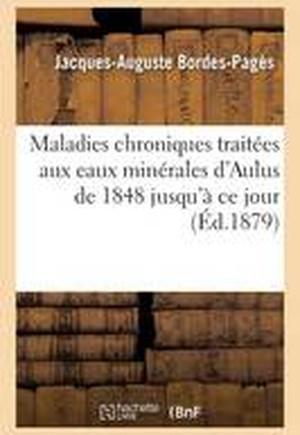 Maladies Chroniques Traitees Aux Eaux Minerales D'Aulus de 1848 Jusqu'a Ce Jour