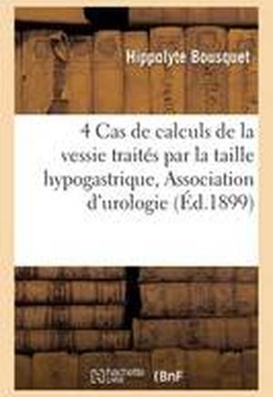 4 Cas de Calculs de La Vessie Traites Par La Taille Hypogastrique, Association Francaise D'Urologie