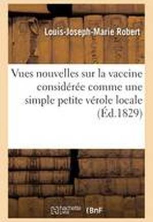 Vues Nouvelles Sur La Vaccine Consideree Comme Une Simple Petite Verole Locale