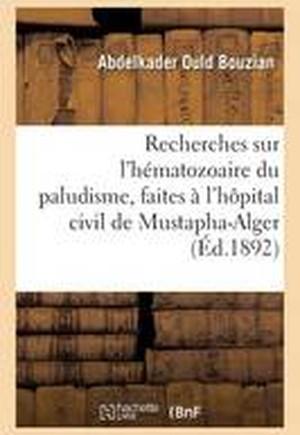 Recherches Sur L'Hematozoaire Du Paludisme, Faites A L'Hopital Civil de Mustapha-Alger