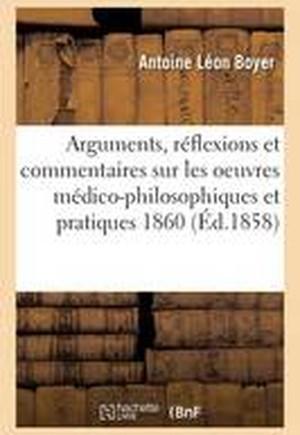 Arguments, Reflexions Et Commentaires Sur Les Oeuvres Medico-Philosophiques Et Pratiques 1860